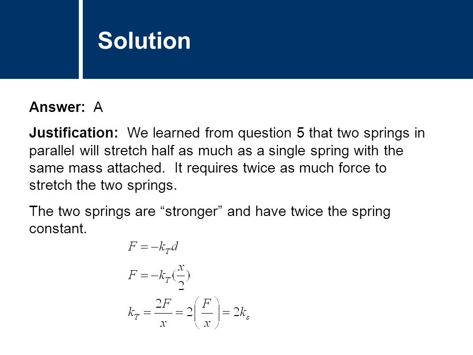 Comments Answer: A Justification: We learned from question 5 that two springs in parallel will stretch half as much as a single spring with the same mass attached.
