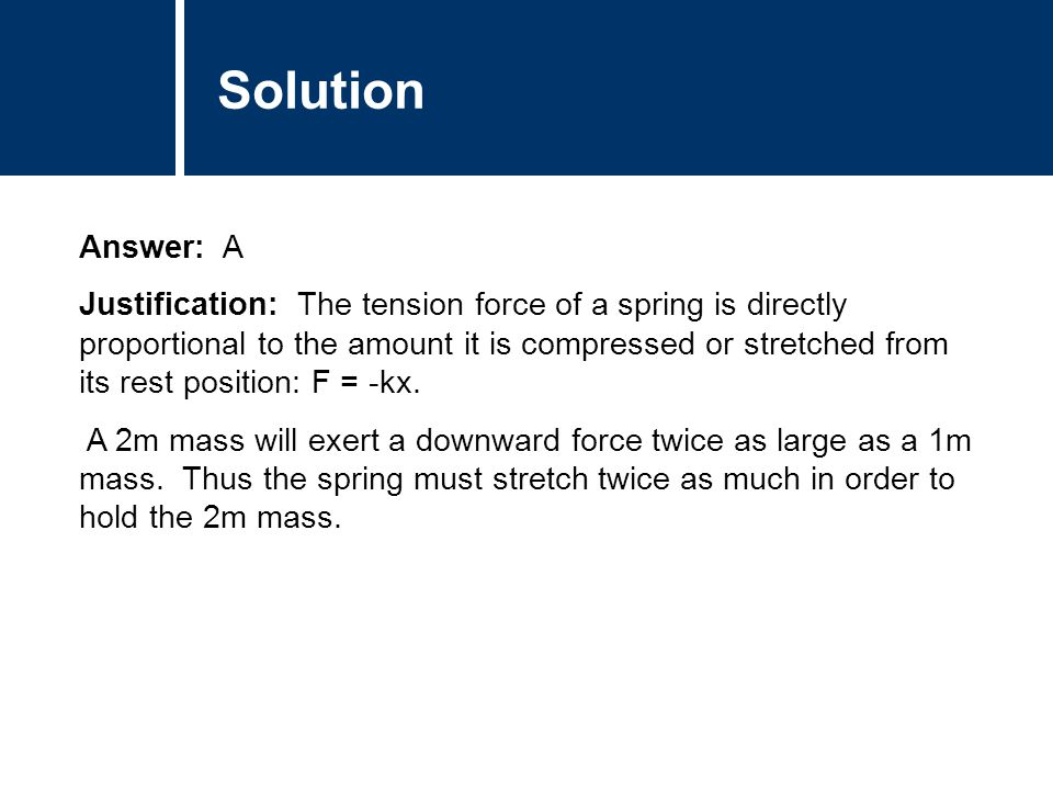 Comments Answer: A Justification: The tension force of a spring is directly proportional to the amount it is compressed or stretched from its rest position: F = -kx.