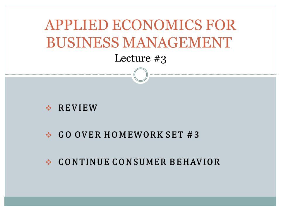  REVIEW  GO OVER HOMEWORK SET #3  CONTINUE CONSUMER BEHAVIOR APPLIED ECONOMICS FOR BUSINESS MANAGEMENT Lecture #3