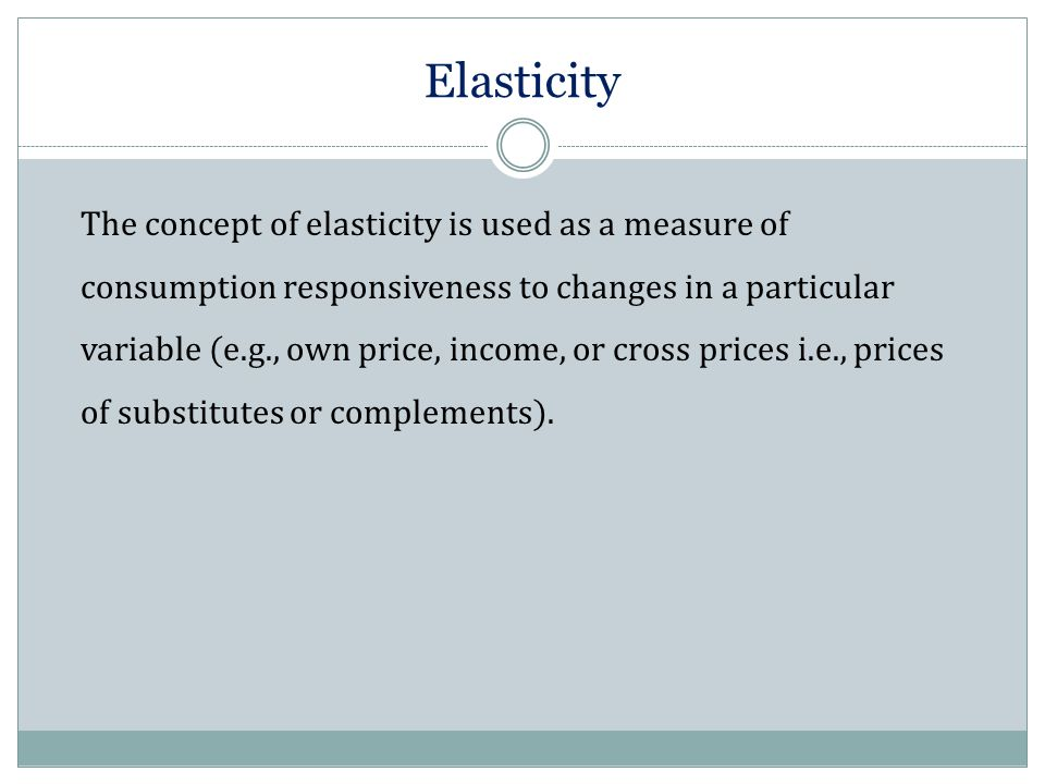 Elasticity The concept of elasticity is used as a measure of consumption responsiveness to changes in a particular variable (e.g., own price, income,