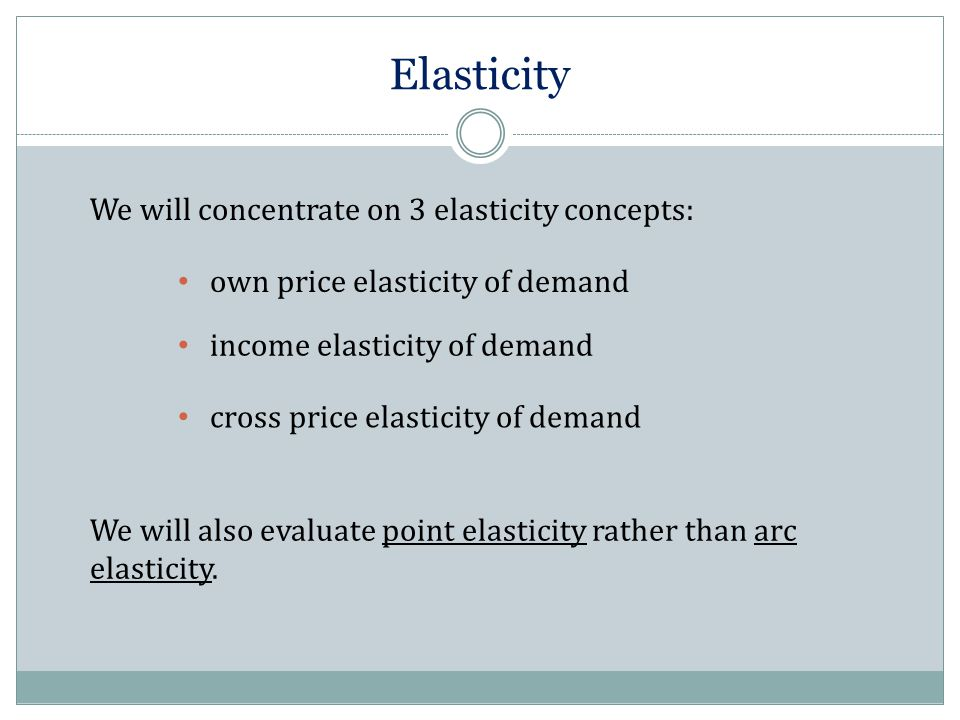 Elasticity We will concentrate on 3 elasticity concepts: own price elasticity of demand income elasticity of demand cross price elasticity of demand We will also evaluate point elasticity rather than arc elasticity.