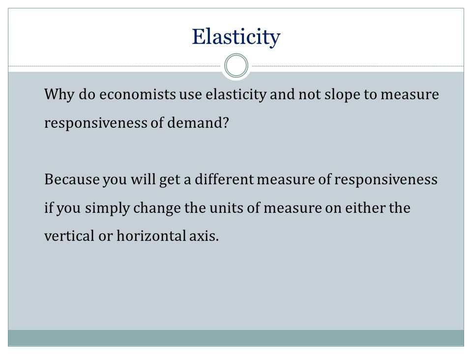Elasticity Why do economists use elasticity and not slope to measure responsiveness of demand? Because you will get a different measure of responsiven