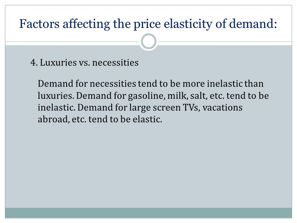 Factors affecting the price elasticity of demand: Demand for necessities tend to be more inelastic than luxuries.