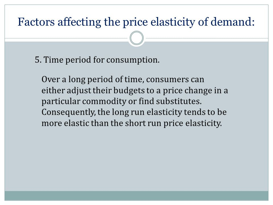 Factors affecting the price elasticity of demand: 5. Time period for consumption. Over a long period of time, consumers can either adjust their budget