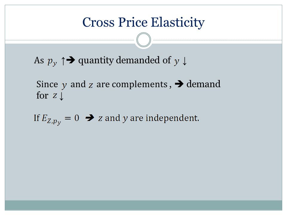 Cross Price Elasticity As ↑  quantity demanded of ↓ Since and are complements,  demand for ↓
