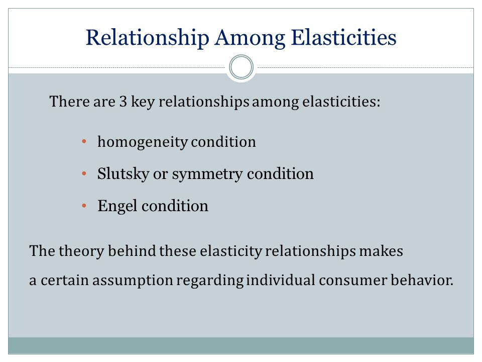 Relationship Among Elasticities There are 3 key relationships among elasticities: homogeneity condition Slutsky or symmetry condition Engel condition The theory behind these elasticity relationships makes a certain assumption regarding individual consumer behavior.