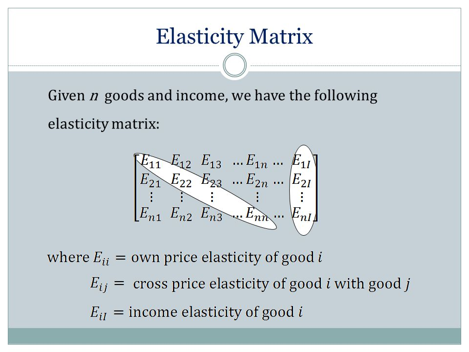 Elasticity Matrix Given n goods and income, we have the following elasticity matrix: