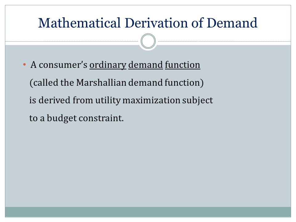 Mathematical Derivation of Demand A consumer's ordinary demand function (called the Marshallian demand function) is derived from utility maximization
