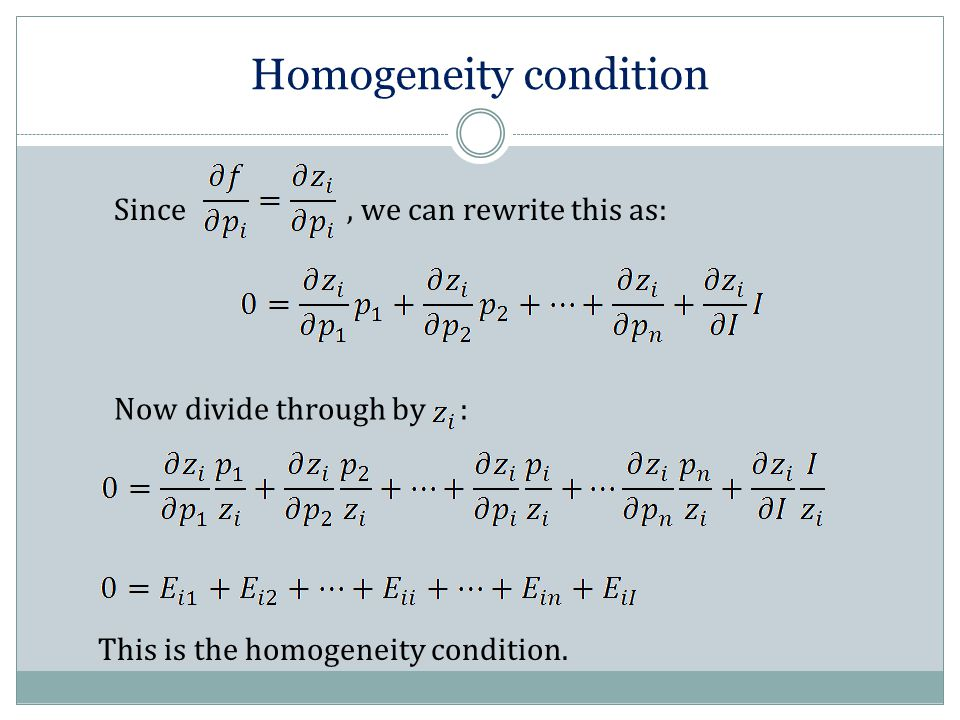 Since, we can rewrite this as: Homogeneity condition Now divide through by : This is the homogeneity condition.