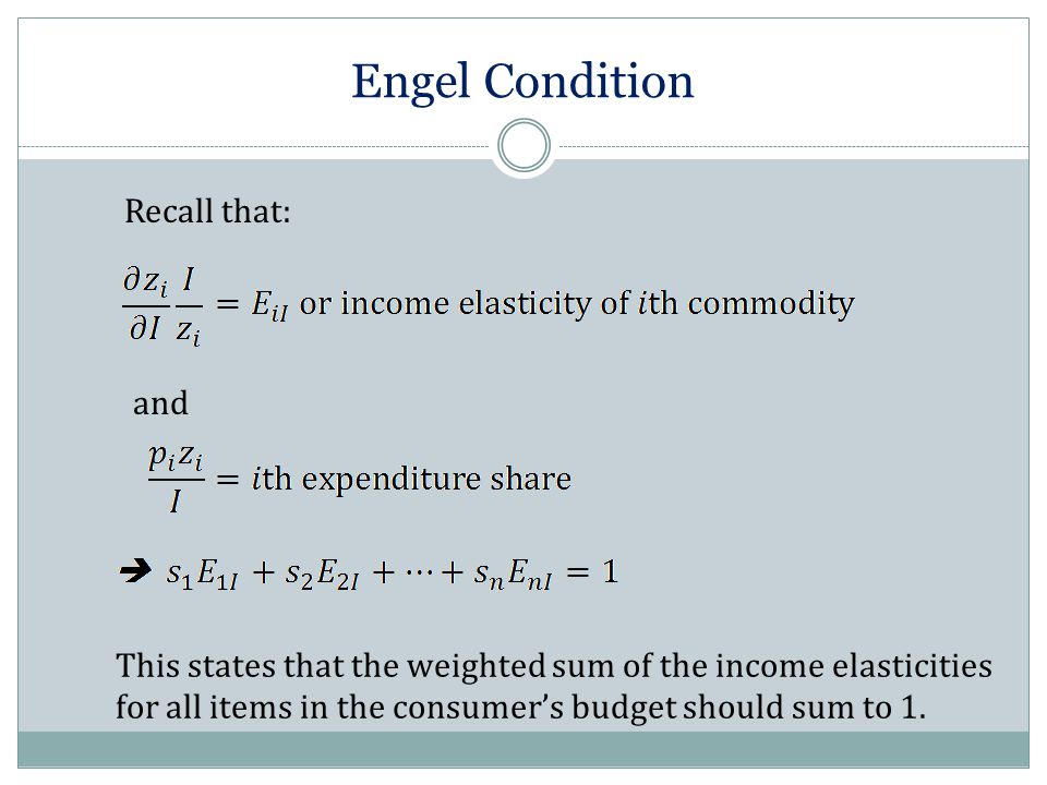 Engel Condition Recall that: and This states that the weighted sum of the income elasticities for all items in the consumer's budget should sum to 1.