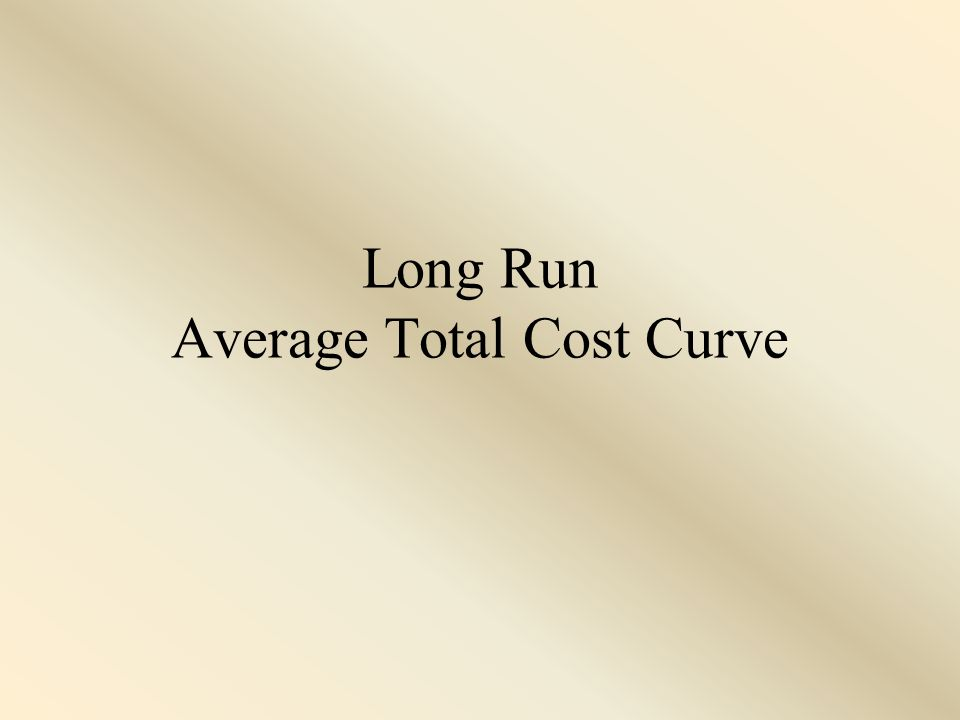 The Long Run Average Total Cost Curve When studying cost curves, remember that we have been in the short run.