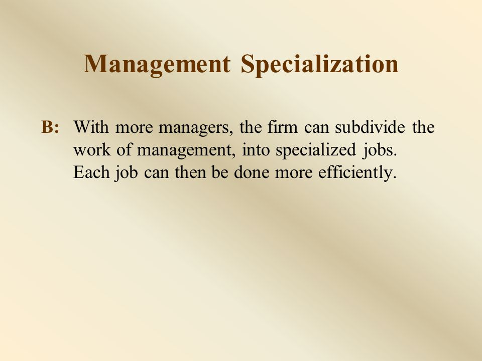 Management Specialization B:With more managers, the firm can subdivide the work of management, into specialized jobs.