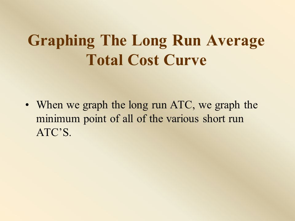 Graphing The Long Run Average Total Cost Curve The long run average total cost curve turns out to be u-shaped.