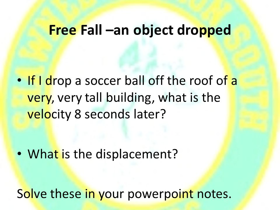 Free Fall –an object dropped If I drop a soccer ball off the roof of a very, very tall building, what is the velocity 8 seconds later.