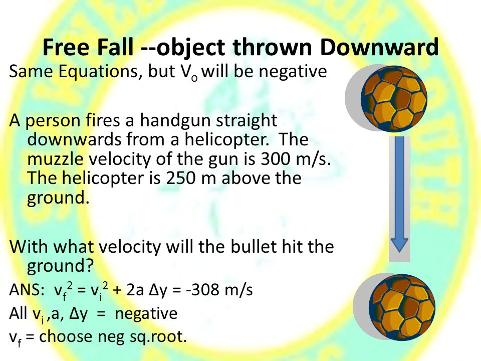 Free Fall --object thrown Downward Same Equations, but V o will be negative A person fires a handgun straight downwards from a helicopter.