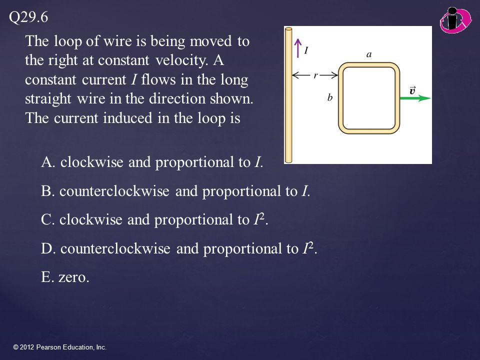 © 2012 Pearson Education, Inc. The loop of wire is being moved to the right at constant velocity.