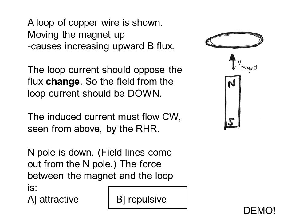 A loop of copper wire is shown. Moving the magnet up -causes increasing upward B flux.