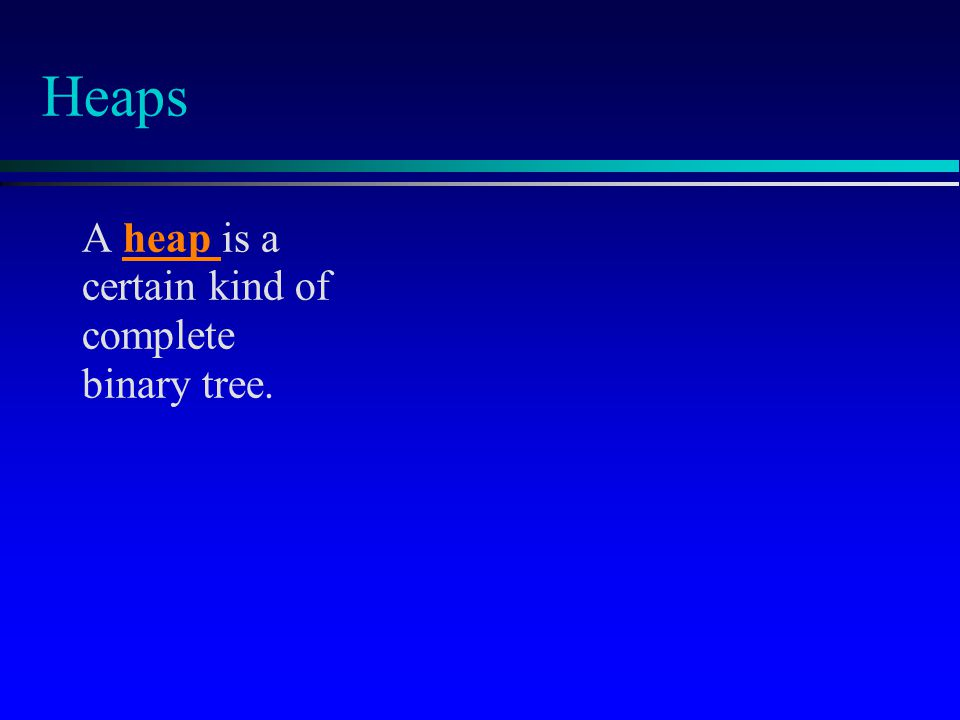 Heaps A heap is a certain kind of complete binary tree.