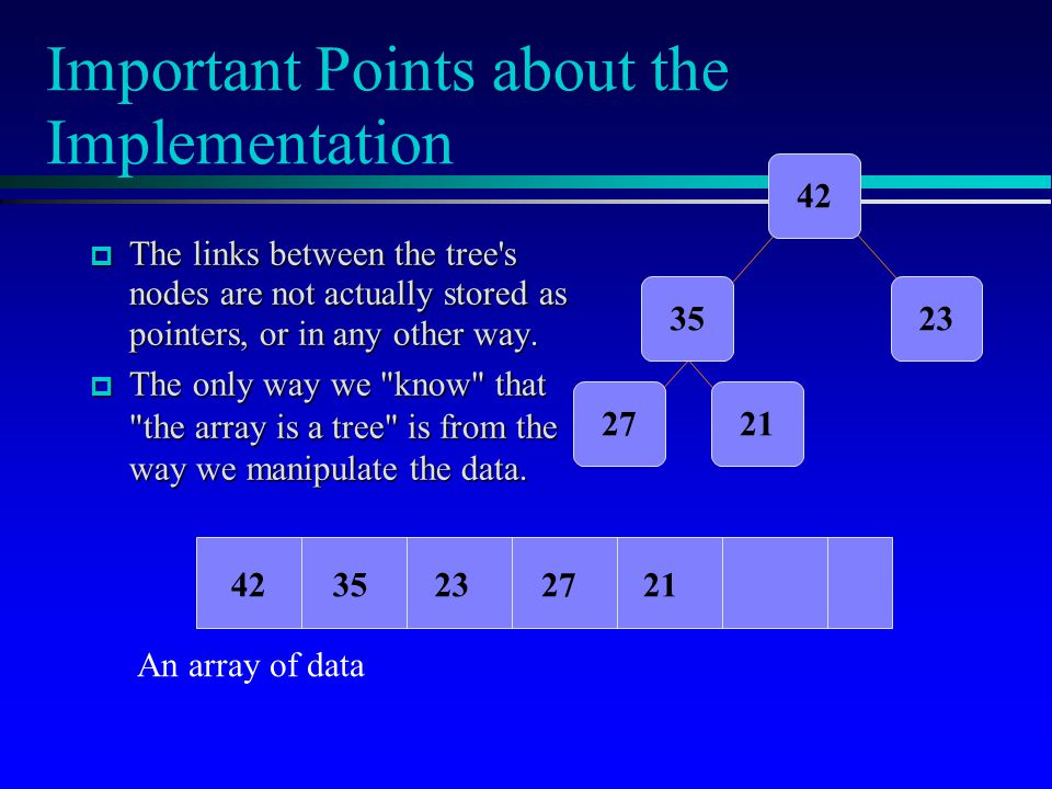 Important Points about the Implementation  The links between the tree s nodes are not actually stored as pointers, or in any other way.