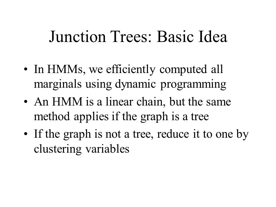 Junction Trees: Basic Idea In HMMs, we efficiently computed all marginals using dynamic programming An HMM is a linear chain, but the same method applies if the graph is a tree If the graph is not a tree, reduce it to one by clustering variables