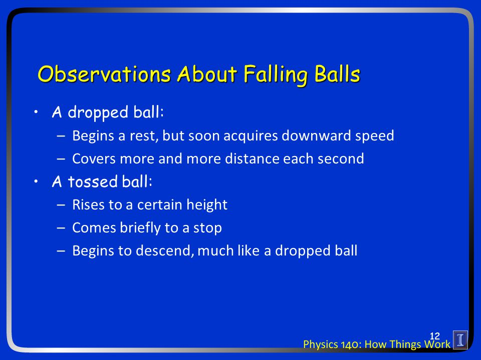 Observations About Falling Balls A dropped ball: –Begins a rest, but soon acquires downward speed –Covers more and more distance each second A tossed ball: –Rises to a certain height –Comes briefly to a stop –Begins to descend, much like a dropped ball 12