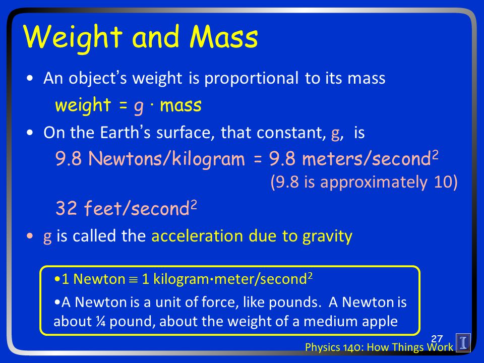 Weight and Mass An object's weight is proportional to its mass weight = g · mass On the Earth's surface, that constant, g, is 9.8 Newtons/kilogram = 9