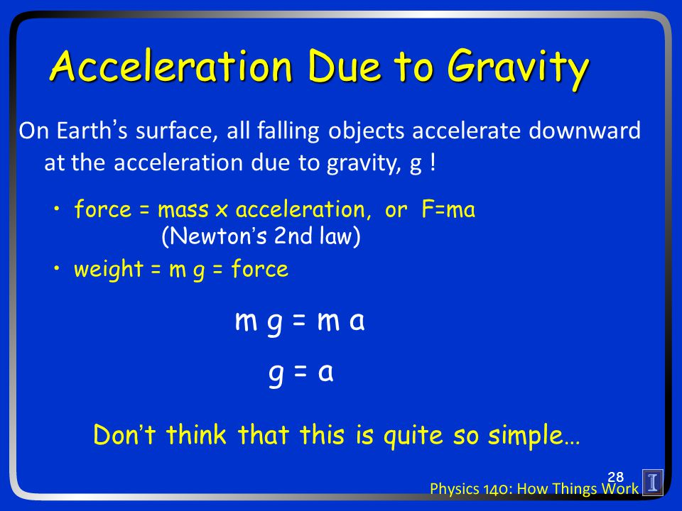 Acceleration Due to Gravity On Earth's surface, all falling objects accelerate downward at the acceleration due to gravity, g ! force = mass x acceler
