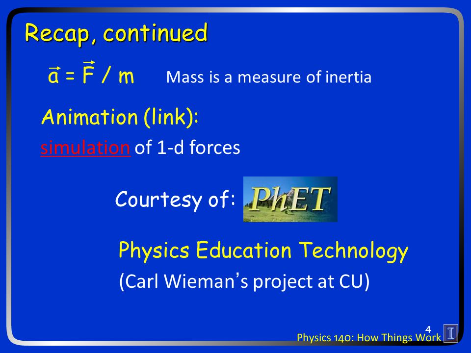 a = F / m Mass is a measure of inertia Recap, continued Animation (link): simulationsimulation of 1-d forces Physics Education Technology (Carl Wieman's project at CU) Courtesy of: 4