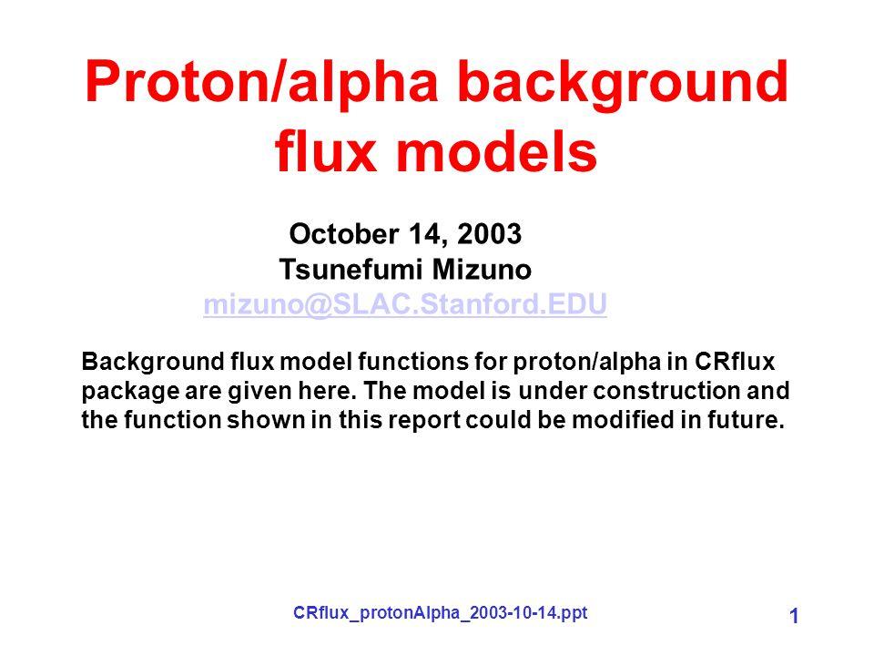 CRflux_protonAlpha_2003-10-14.ppt 1 Proton/alpha background flux models October 14, 2003 Tsunefumi Mizuno mizuno@SLAC.Stanford.EDU Background flux model functions for proton/alpha in CRflux package are given here.