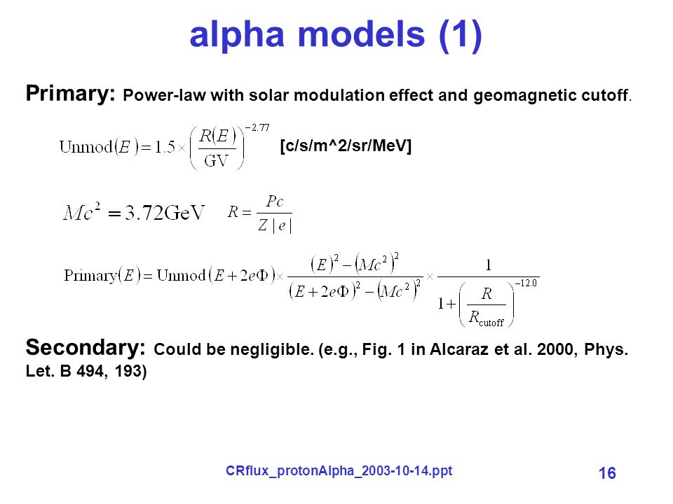 CRflux_protonAlpha_2003-10-14.ppt 16 alpha models (1) [c/s/m^2/sr/MeV] Primary: Power-law with solar modulation effect and geomagnetic cutoff.