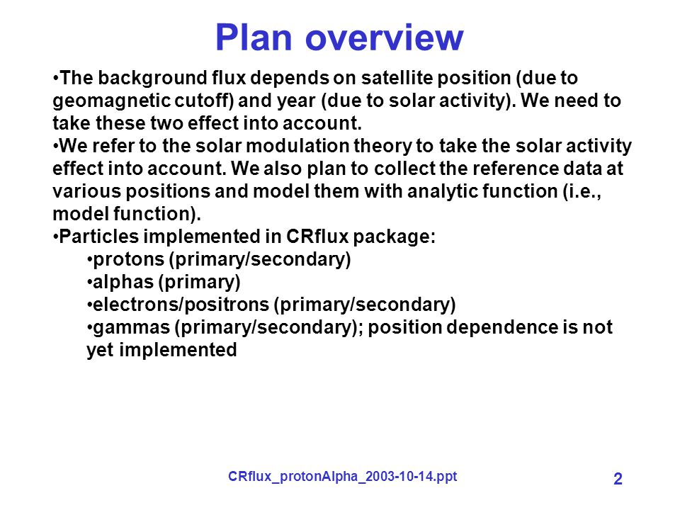 CRflux_protonAlpha_2003-10-14.ppt 2 Plan overview The background flux depends on satellite position (due to geomagnetic cutoff) and year (due to solar