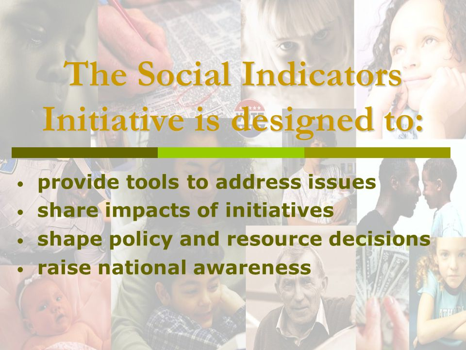 The Social Indicators Initiative is designed to: provide tools to address issues share impacts of initiatives shape policy and resource decisions raise national awareness