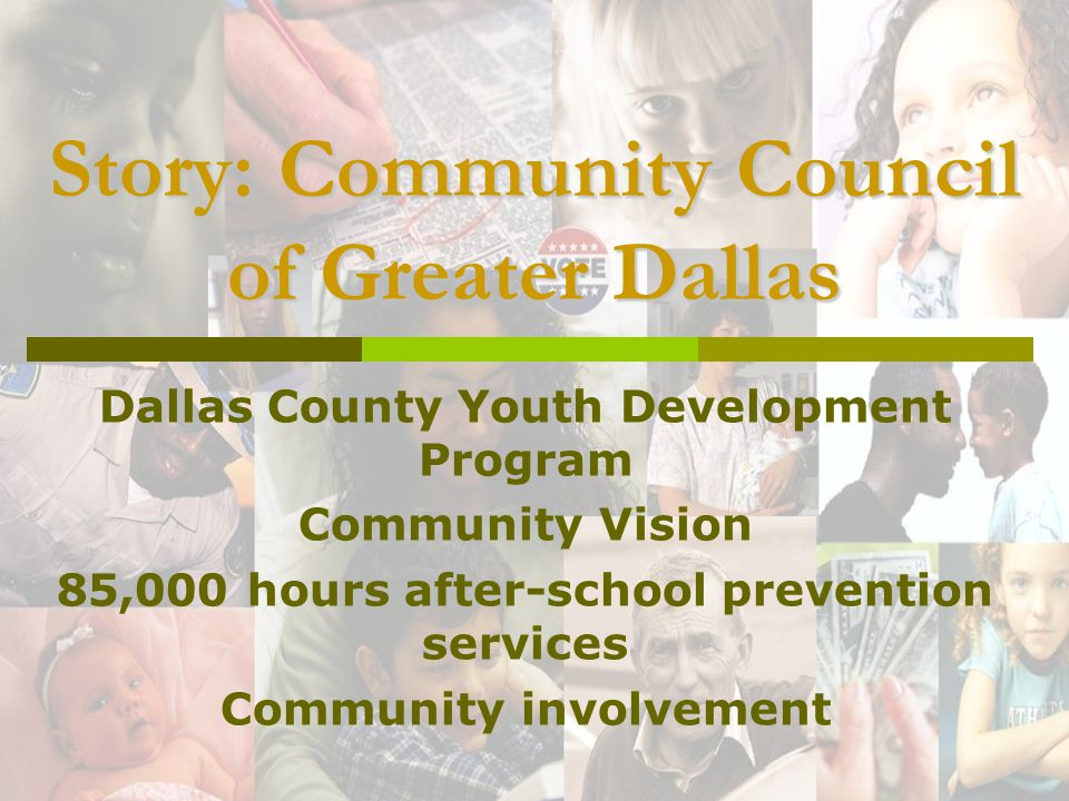 Story: Community Council of Greater Dallas Dallas County Youth Development Program Community Vision 85,000 hours after-school prevention services Community involvement