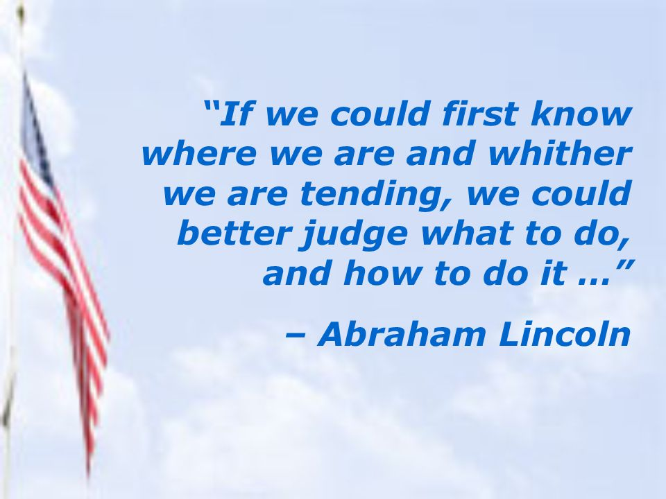 If we could first know where we are and whither we are tending, we could better judge what to do, and how to do it … – Abraham Lincoln