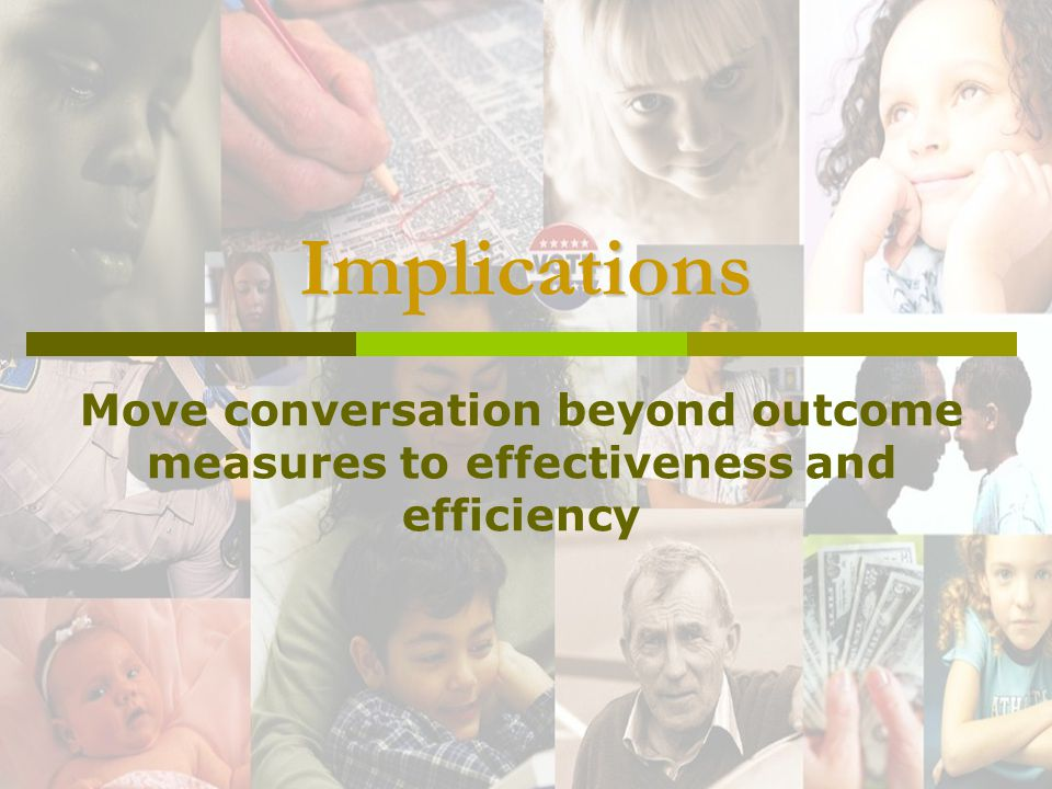 Implications Move conversation beyond outcome measures to effectiveness and efficiency