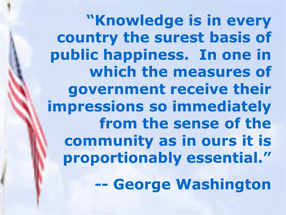Knowledge is in every country the surest basis of public happiness.