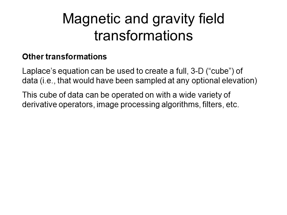 Magnetic and gravity field transformations Other transformations Laplace's equation can be used to create a full, 3-D ( cube ) of data (i.e., that would have been sampled at any optional elevation) This cube of data can be operated on with a wide variety of derivative operators, image processing algorithms, filters, etc.