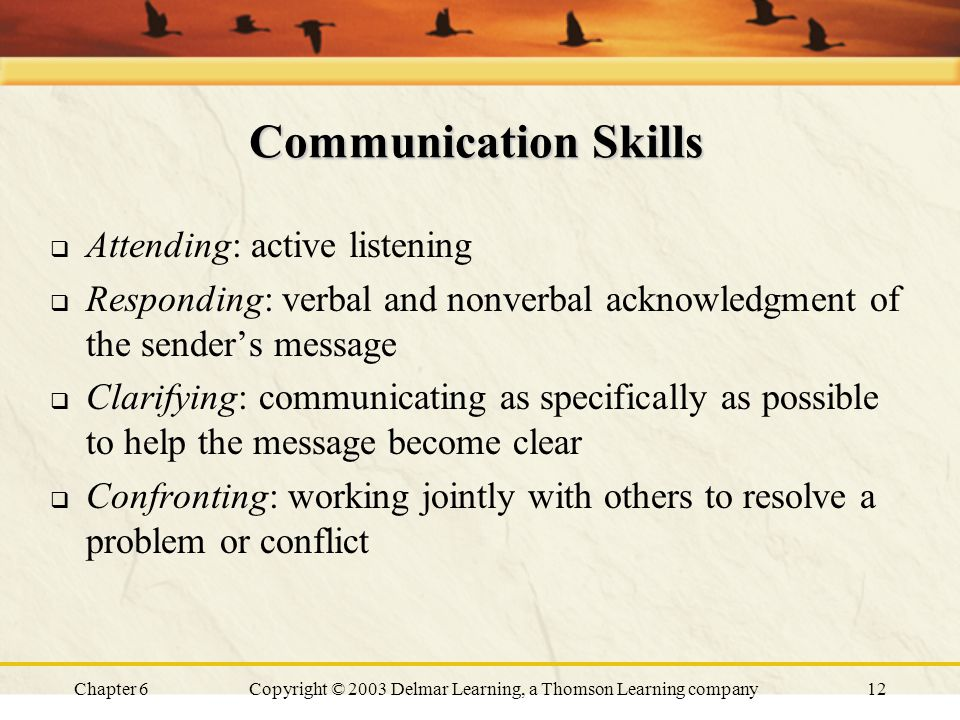 Chapter 6Copyright © 2003 Delmar Learning, a Thomson Learning company12 Communication Skills  Attending: active listening  Responding: verbal and nonverbal acknowledgment of the sender's message  Clarifying: communicating as specifically as possible to help the message become clear  Confronting: working jointly with others to resolve a problem or conflict
