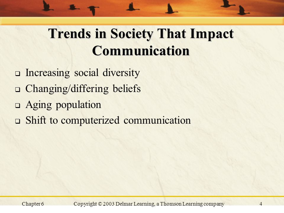Chapter 6Copyright © 2003 Delmar Learning, a Thomson Learning company4 Trends in Society That Impact Communication  Increasing social diversity  Changing/differing beliefs  Aging population  Shift to computerized communication