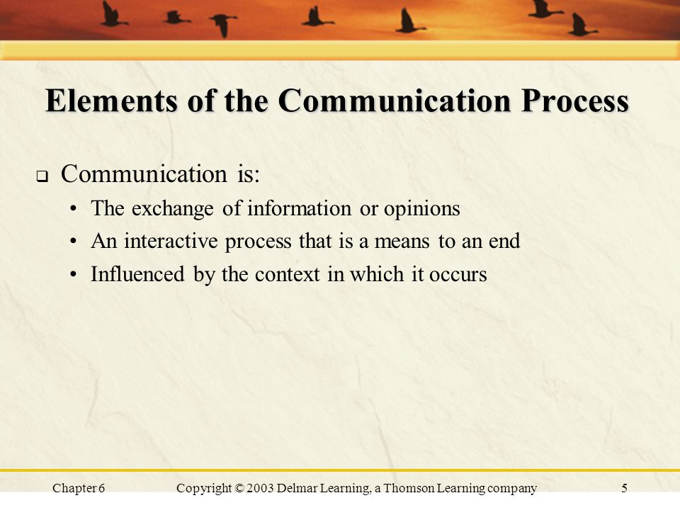 Chapter 6Copyright © 2003 Delmar Learning, a Thomson Learning company6 Elements of the Communication Process  Sender: the who in communication, i.e., the person who initiates communication  Message: the what in communication; consists of verbal and/or nonverbal stimuli that are taken in by the receiver  Receiver: the person who takes in the message and analyzes it  Feedback: the new message that is generated by the receiver in response to the original message from the sender
