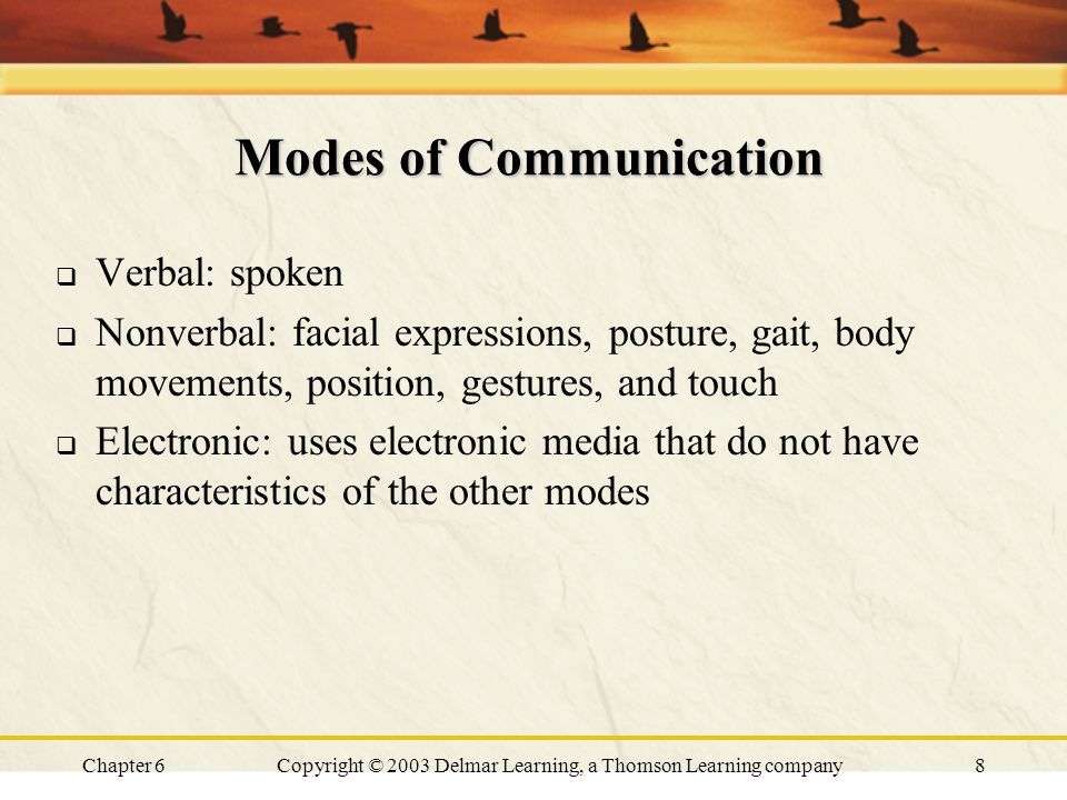 Chapter 6Copyright © 2003 Delmar Learning, a Thomson Learning company8 Modes of Communication  Verbal: spoken  Nonverbal: facial expressions, posture, gait, body movements, position, gestures, and touch  Electronic: uses electronic media that do not have characteristics of the other modes