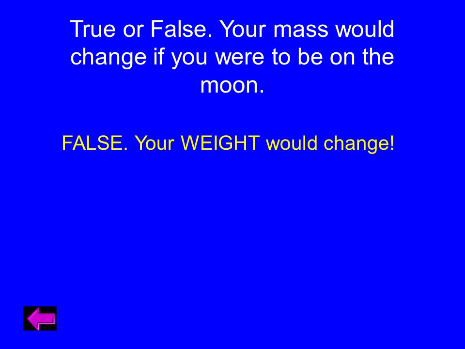 True or False. Your mass would change if you were to be on the moon.