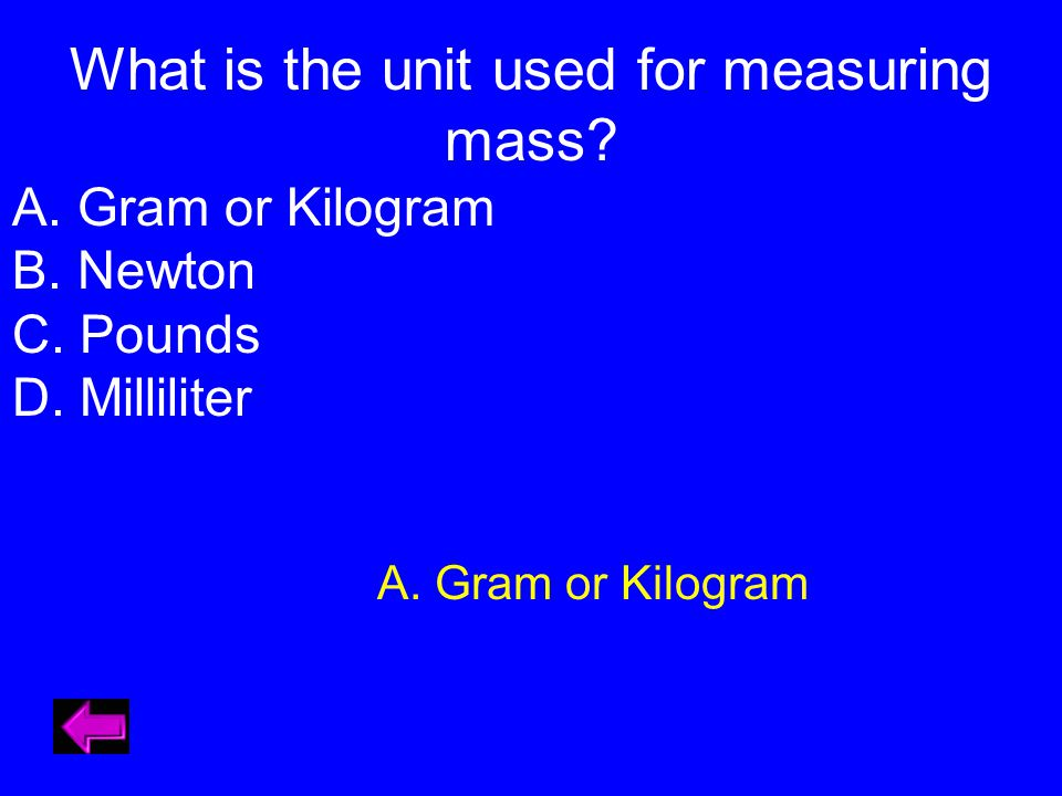 What is the unit used for measuring mass. A. Gram or Kilogram B.