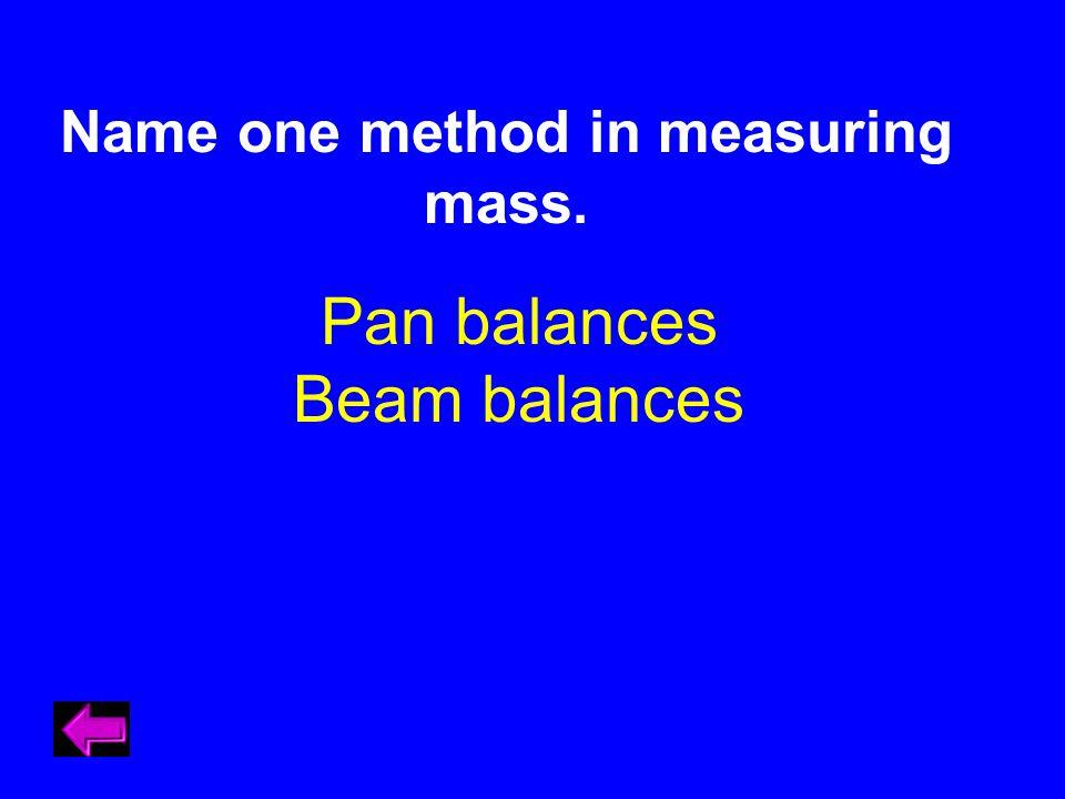 Name one method in measuring mass. Pan balances Beam balances