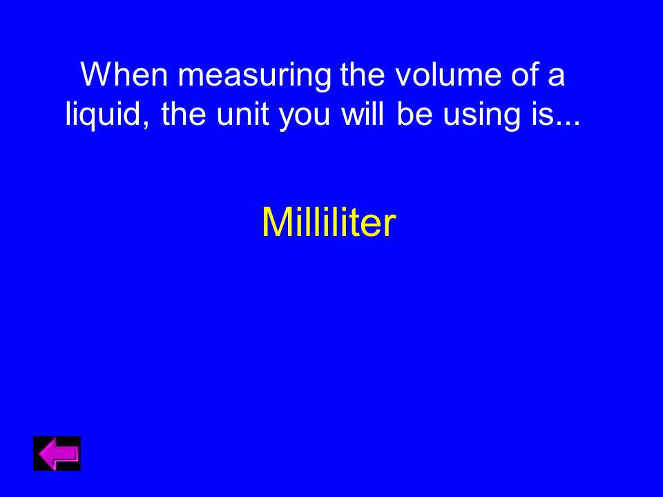 When measuring the volume of a liquid, the unit you will be using is... Milliliter