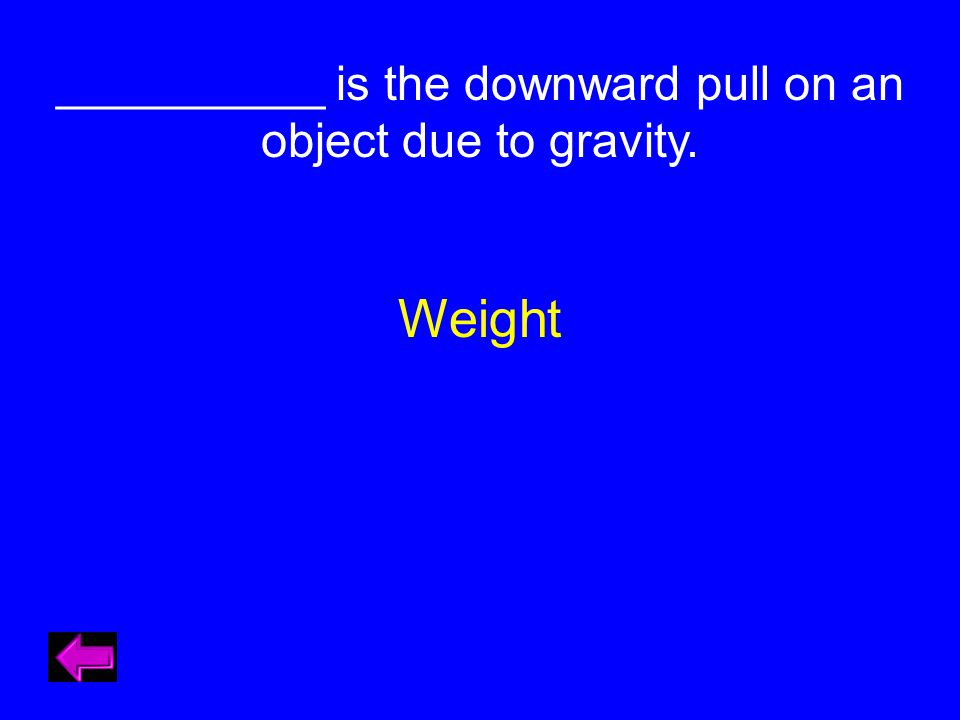 __________ is the downward pull on an object due to gravity. Weight