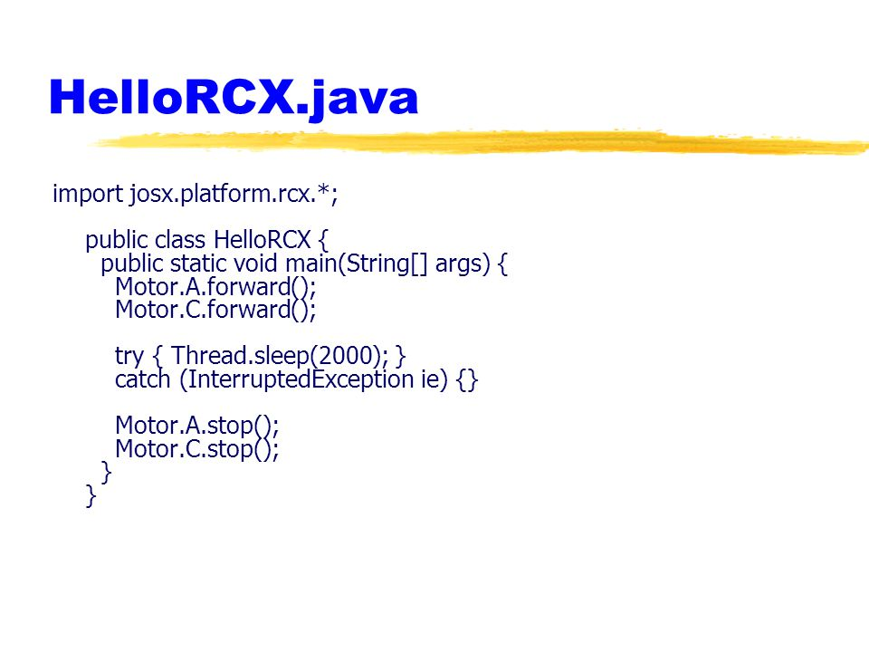 HelloRCX.java import josx.platform.rcx.*; public class HelloRCX { public static void main(String[] args) { Motor.A.forward(); Motor.C.forward(); try { Thread.sleep(2000); } catch (InterruptedException ie) {} Motor.A.stop(); Motor.C.stop(); } }