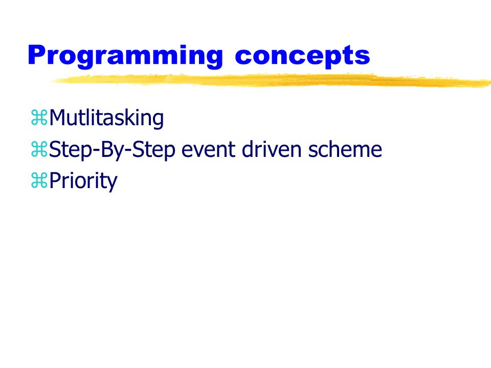 Programming concepts zMutlitasking zStep-By-Step event driven scheme zPriority