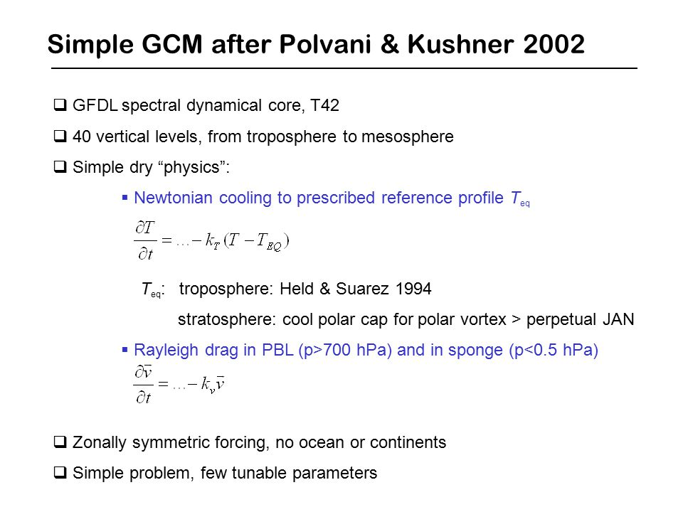 Simple GCM after Polvani & Kushner 2002  GFDL spectral dynamical core, T42  40 vertical levels, from troposphere to mesosphere  Simple dry physics :  Newtonian cooling to prescribed reference profile T eq T eq : troposphere: Held & Suarez 1994 stratosphere: cool polar cap for polar vortex > perpetual JAN  Rayleigh drag in PBL (p>700 hPa) and in sponge (p<0.5 hPa)  Zonally symmetric forcing, no ocean or continents  Simple problem, few tunable parameters