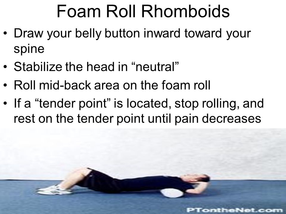 """Foam Roll Rhomboids Draw your belly button inward toward your spine Stabilize the head in """"neutral"""" Roll mid-back area on the foam roll If a """"tender p"""